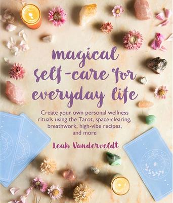 Magical Self-Care for Everyday Life: Own Your Magic, Tap into Your Intuition, and Create Personal Wellness Rituals