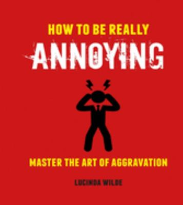 How to Be Really Annoying - Mastering the Art of Irritation