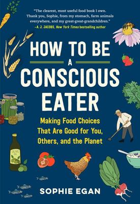 How to Be a Conscious Eater - Making Food Choices That Are Good for You, Others, and the Planet