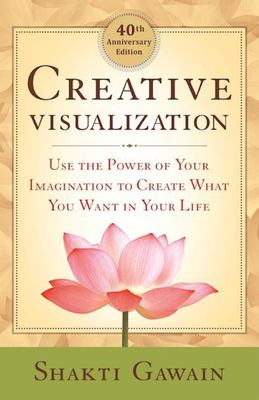 Creative Visualization: Use the Power of Your Imagination to Create What You Want in Your Life 40th Anniv Ed