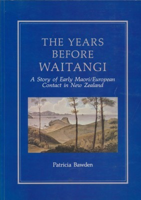 The Years Before Waitangi The Story of Early Maori/European Contact in New Zealand