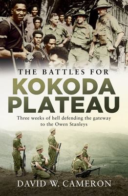 The Battles for Kokoda Plateau: Three Weeks of Hell Defending the Gateway to the Owen Stanleys