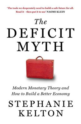 Deficit Myth - Modern Monetary Theory and How to Build a Better Economy