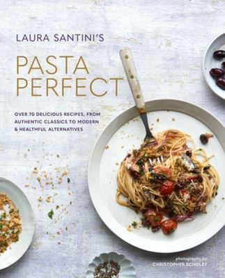 Pasta Perfect: Over 70 Delicious Recipes, from Authentic Classics to Modern and Healthful Alternatives