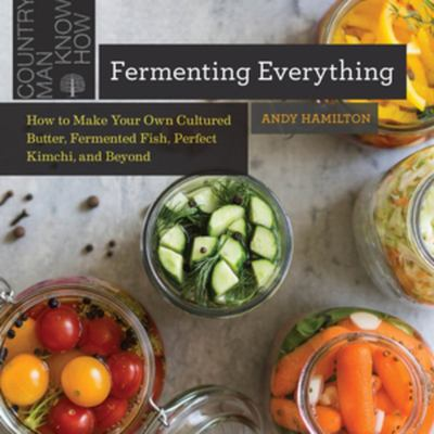Fermenting Everything - How to Make Your Own Cultured Butter, Fermented Fish, Perfect Kimchi, and Beyond