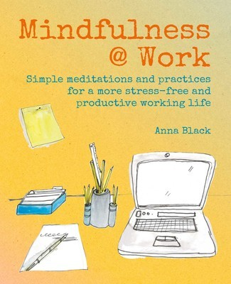 MINDFULNESS @ WORK: Simple practices for a more stress-free and productive working life