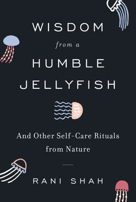 Wisdom from a Humble Jellyfish - And Other Self-Care Rituals from Nature