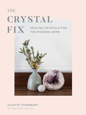 The Crystal Fix - A Modern Guide to the Healing Power of Crystals