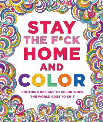 Stay the F*ck Home and Color - Stress-Relieving Designs to Color When the World Goes to Sh*t