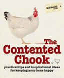 The Contented Chook: Practical Tips and Inspirational Ideas for Keeping Your Hens Happy Chickens