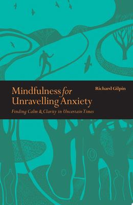 Mindfulness for Unravelling Anxiety - Finding Calm and Clarity in Uncertain Times