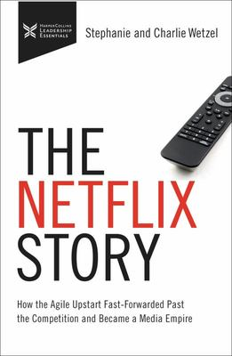 The Netflix Story - How the Agile Upstart Fast-Forwarded Past the Competition and Became a Media Empire