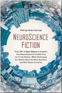 NeuroScience Fiction - From 2001: a Space Odyssey to Inception, How Neuroscience Is Transforming Sci-Fi into Reality--While Challenging Our Beliefs about the Mind, Machines, and What Makes Us Human