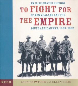 To Fight for the Empire An Illustrated History of New Zealand and the South African War, 1899-1902