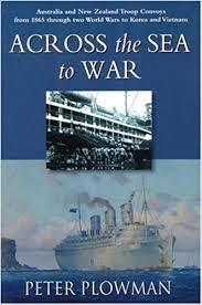 Across the Sea to War Australia and New Zealand Troop Convoys from 1865 through two World Wars to Korea and Vietnam