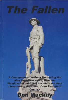 The Fallen A Commemorative Book Honouring the Men from Riversdale, Wendon, Wnedonside, and Waikaia who Lost their Lives during the Wars of the Twentieth Century