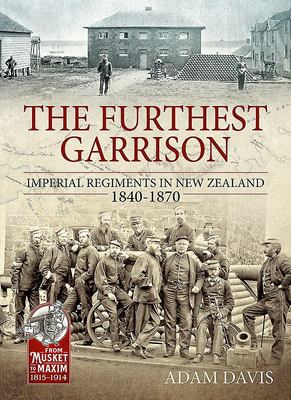 The Furthest Garrison - Imperial Regiments in New Zealand 1840-1870