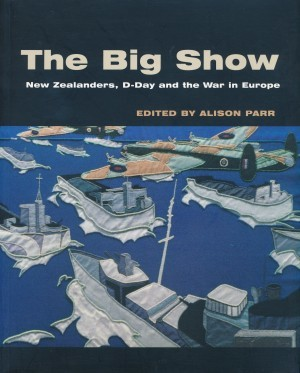 The Big Show New Zealanders, D-Day and the War in Europe