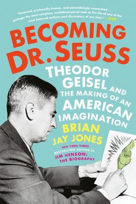 Becoming Dr. Seuss - Theodor Geisel and the Making of an American Imagination