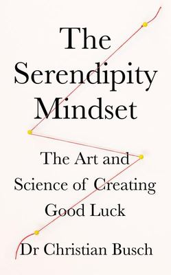 The Serendipity Mindset - The Art and Science of Creating Good Luck