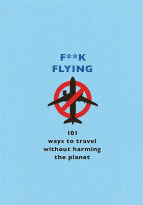 F**k Flying - 101 Ways to Travel Without Harming the Planet