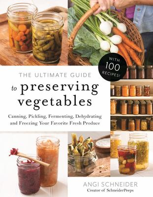 The Complete Guide to Preserving Your Garden Harvest: 100 Easy Recipes for Canning, Pickling, Fermenting, Dehydrating and Freezing Your Favorite Vegetables