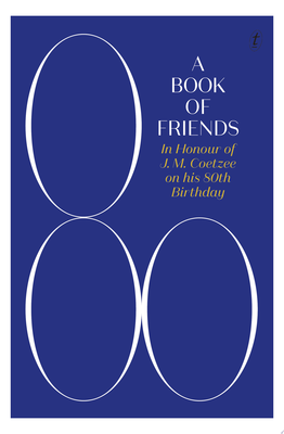 A Book of Friends - In Honour of J. M. Coetzee on His 80th Birthday