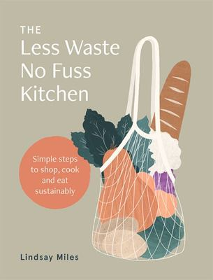 The Less Waste, No Fuss Kitchen: Back-To-basics Kitchen Ideas to Fight Waste, Reduce Plastic and Make Great Food
