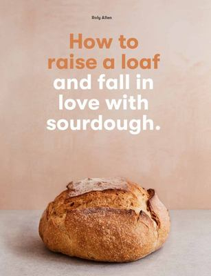 How to Raise a Loaf - And Fall in Love with Sourdough Baking