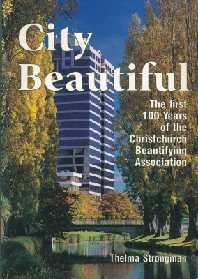 City Beautiful The first 100 years of the Christchurch Beautifying Society