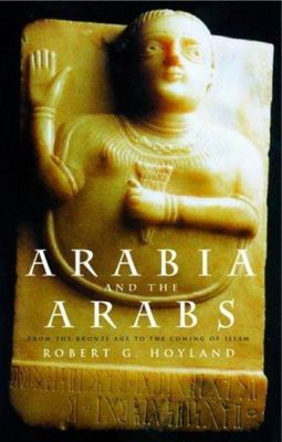 Arabia and the Arabs - From the Bronze Age to the Coming of Islam
