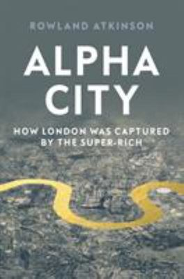Alpha City - How London Was Captured by the Super-Rich