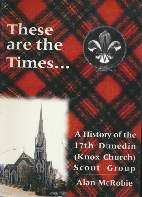 These are the times... A History if the 17th Dunedin (Knox Church) Scout Group
