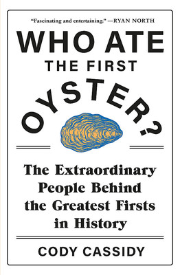 Who Ate the First Oyster? The Extraordinary People Behind the Greatest Firsts in History