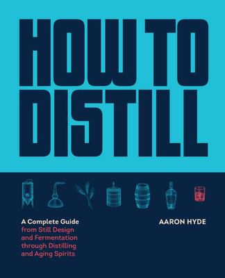 How to Distill - A Complete Guide from Still Design and Fermentation Through Distilling and Aging Spirits
