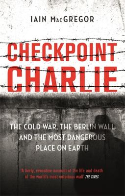 Checkpoint Charlie - The Cold War, the Berlin Wall and the Most Dangerous Place on Earth