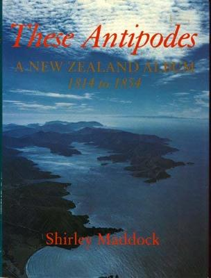 These Antipodes A New Zealand Album 1814 to 1854