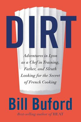 Dirt - Adventures in Lyon As a Chef in Training, Father, and Sleuth Looking for the Secret of French Cooking