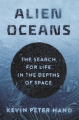 ALIEN OCEANS THE SEARCH FOR LIFE IN THE DEPTHS OF SPACE