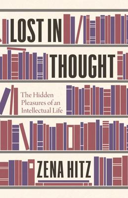 Lost in Thought - The Hidden Pleasures of an Intellectual Life
