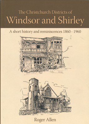 The Christchurch Districts of Windsor and Shirley: A Short History and Reminiscences 1860-1960