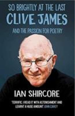 So Brightly at the Last: Clive James and the Passion For - Poetry