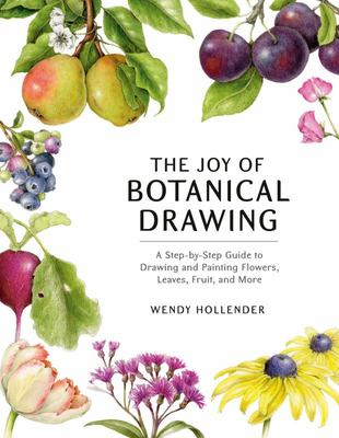 The Joy of Botanical Drawing - A Step-By-Step Guide to Drawing and Painting Flowers, Leaves, Fruit, and More