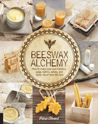 Beeswax Alchemy How to Make Your Own Soap, Candles, Balms, Creams, and Salves from the Hive