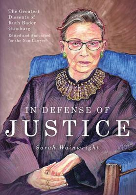 In Defense of Justice - The Greatest Dissents of Ruth Bader Ginsburg: Edited and Annotated for the Non-Lawyer
