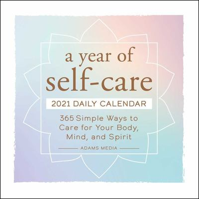 A Year of Self-Care 2021 Daily Calendar - 365 Simple Ways to Care for Your Body, Mind, and Spirit