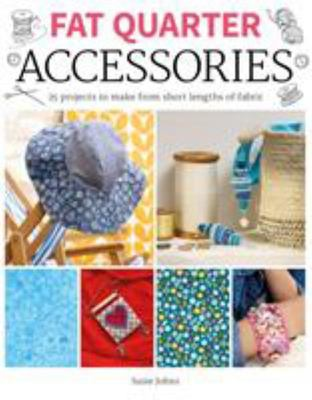 Fat Quarter: Accessories - 25 Projects to Make from Short Lenths of Fabric