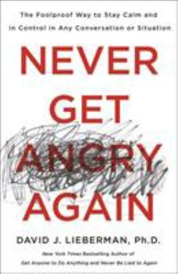 Never Get Angry Again - The Foolproof Way to Stay Calm and in Control in Any Conversation or Situation