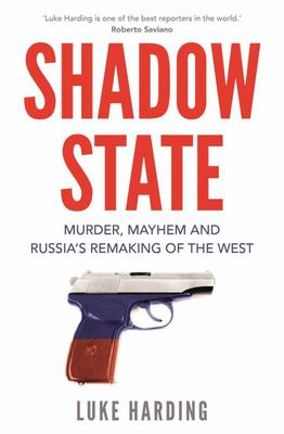 Shadow State - Murder, Mayhem and How Russia Is Reshaping Our Politics