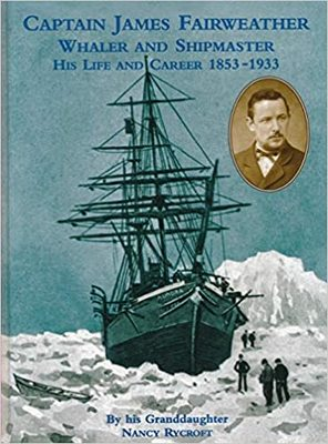 Captain James Fairweather Whaler and Shipmaster His Life and Career 1853-1933